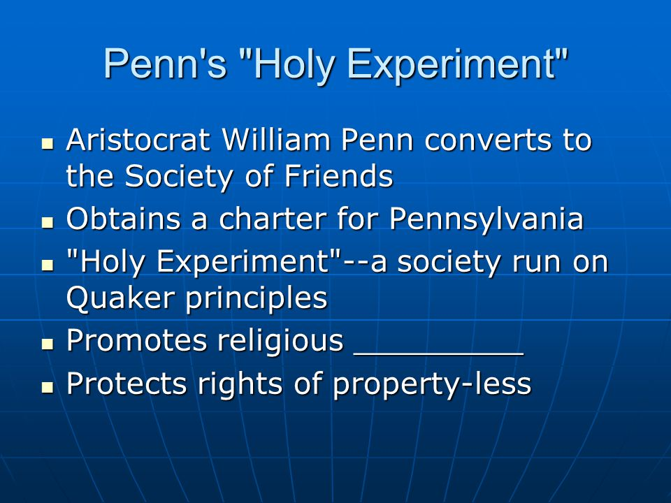 Penn s Holy Experiment Aristocrat William Penn converts to the Society of Friends Aristocrat William Penn converts to the Society of Friends Obtains a charter for Pennsylvania Obtains a charter for Pennsylvania Holy Experiment --a society run on Quaker principles Holy Experiment --a society run on Quaker principles Promotes religious _________ Promotes religious _________ Protects rights of property-less Protects rights of property-less