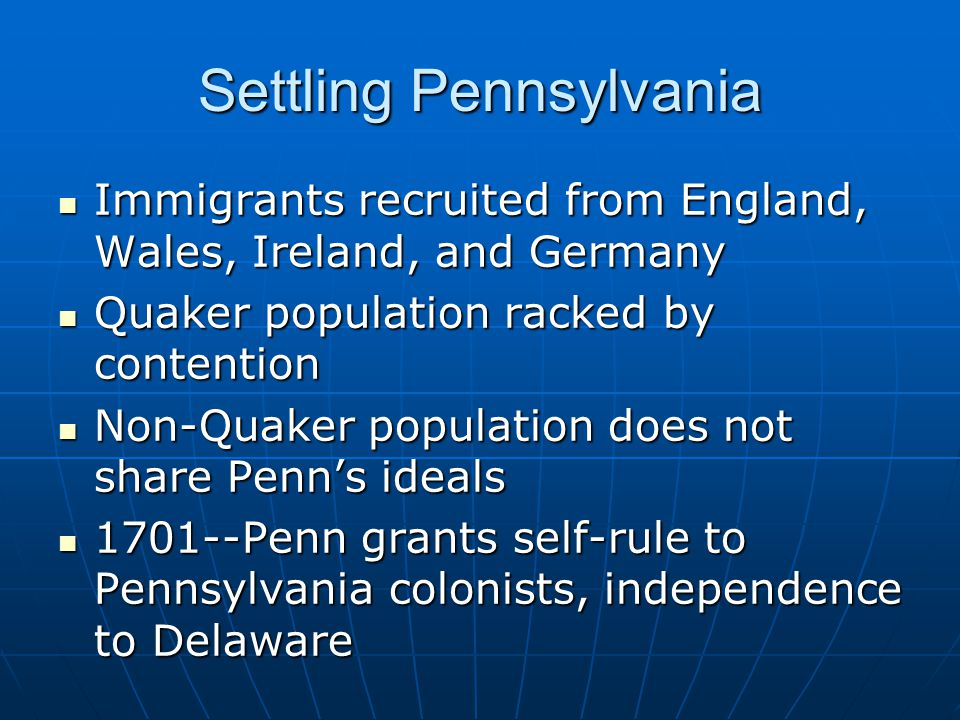 Settling Pennsylvania Immigrants recruited from England, Wales, Ireland, and Germany Immigrants recruited from England, Wales, Ireland, and Germany Quaker population racked by contention Quaker population racked by contention Non-Quaker population does not share Penn's ideals Non-Quaker population does not share Penn's ideals 1701--Penn grants self-rule to Pennsylvania colonists, independence to Delaware 1701--Penn grants self-rule to Pennsylvania colonists, independence to Delaware