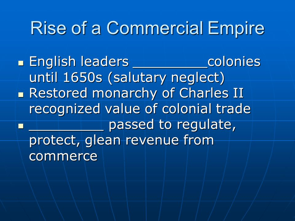 Rise of a Commercial Empire English leaders _________colonies until 1650s (salutary neglect) English leaders _________colonies until 1650s (salutary neglect) Restored monarchy of Charles II recognized value of colonial trade Restored monarchy of Charles II recognized value of colonial trade _________ passed to regulate, protect, glean revenue from commerce _________ passed to regulate, protect, glean revenue from commerce