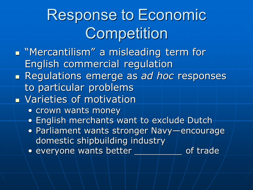 Response to Economic Competition Mercantilism a misleading term for English commercial regulation Mercantilism a misleading term for English commercial regulation Regulations emerge as ad hoc responses to particular problems Regulations emerge as ad hoc responses to particular problems Varieties of motivation Varieties of motivation crown wants moneycrown wants money English merchants want to exclude DutchEnglish merchants want to exclude Dutch Parliament wants stronger Navy—encourage domestic shipbuilding industryParliament wants stronger Navy—encourage domestic shipbuilding industry everyone wants better _________ of tradeeveryone wants better _________ of trade