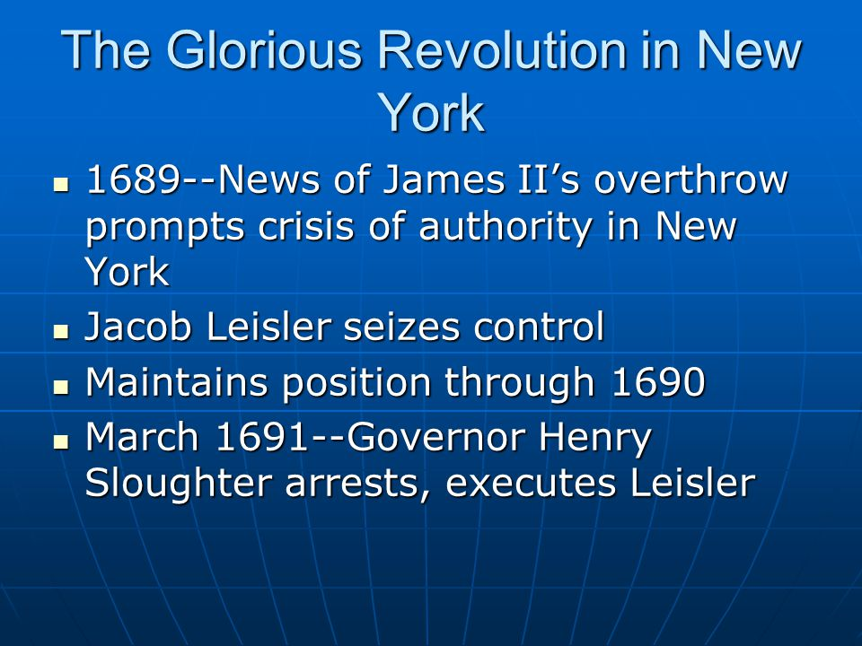 The Glorious Revolution in New York 1689--News of James II's overthrow prompts crisis of authority in New York 1689--News of James II's overthrow prompts crisis of authority in New York Jacob Leisler seizes control Jacob Leisler seizes control Maintains position through 1690 Maintains position through 1690 March 1691--Governor Henry Sloughter arrests, executes Leisler March 1691--Governor Henry Sloughter arrests, executes Leisler