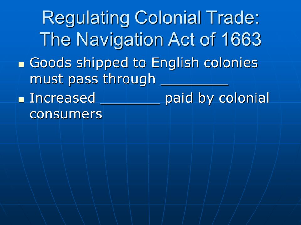 Regulating Colonial Trade: The Navigation Act of 1663 Goods shipped to English colonies must pass through ________ Goods shipped to English colonies must pass through ________ Increased _______ paid by colonial consumers Increased _______ paid by colonial consumers