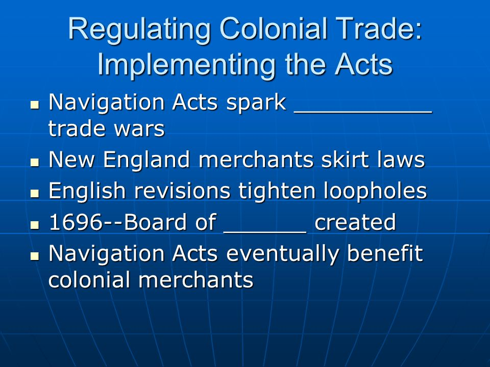 Regulating Colonial Trade: Implementing the Acts Navigation Acts spark __________ trade wars Navigation Acts spark __________ trade wars New England merchants skirt laws New England merchants skirt laws English revisions tighten loopholes English revisions tighten loopholes 1696--Board of ______ created 1696--Board of ______ created Navigation Acts eventually benefit colonial merchants Navigation Acts eventually benefit colonial merchants