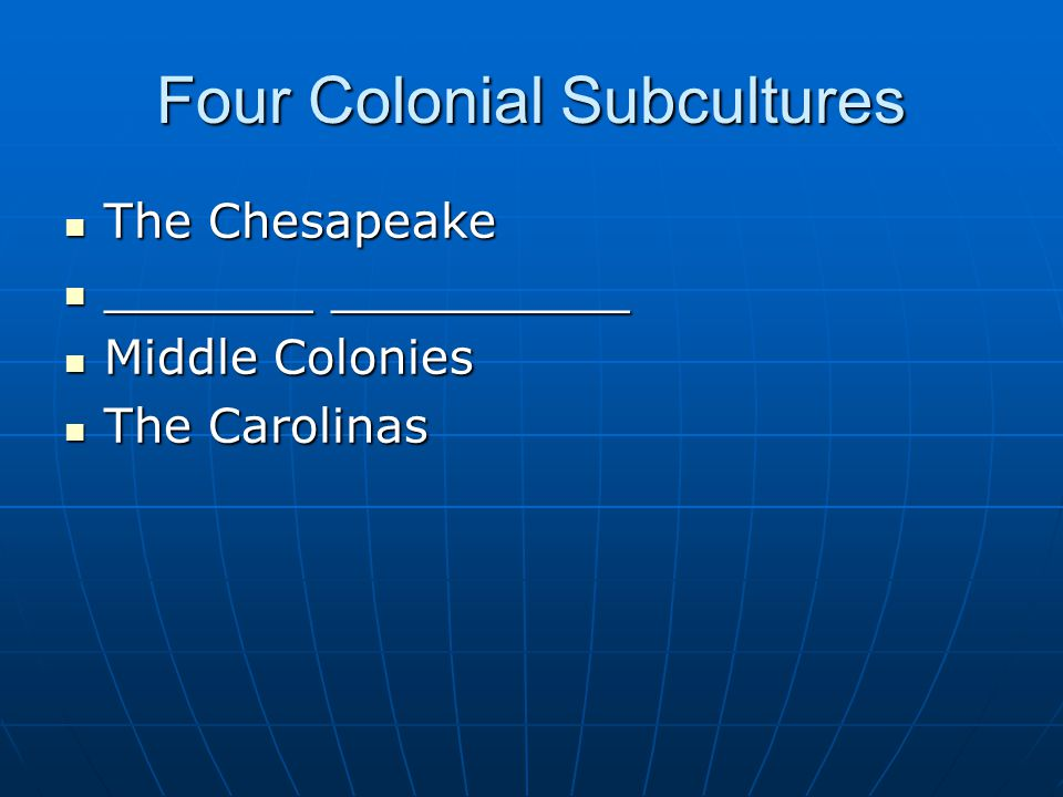 Four Colonial Subcultures The Chesapeake The Chesapeake _______ __________ _______ __________ Middle Colonies Middle Colonies The Carolinas The Carolinas