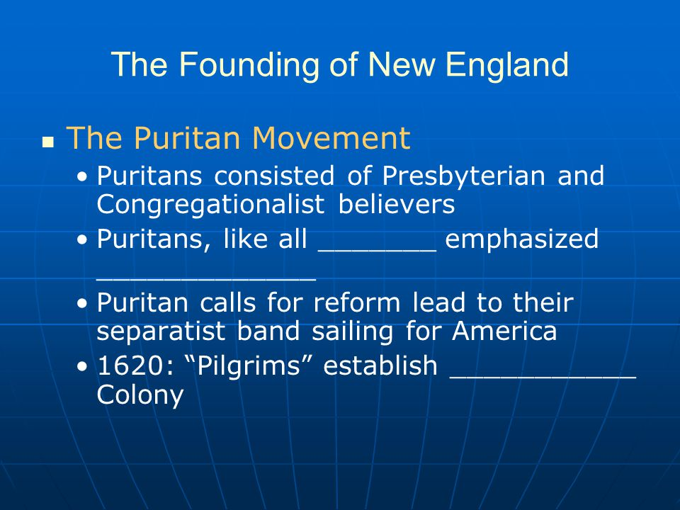 The Founding of New England The Puritan Movement Puritans consisted of Presbyterian and Congregationalist believers Puritans, like all _______ emphasized _____________ Puritan calls for reform lead to their separatist band sailing for America 1620: Pilgrims establish ___________ Colony