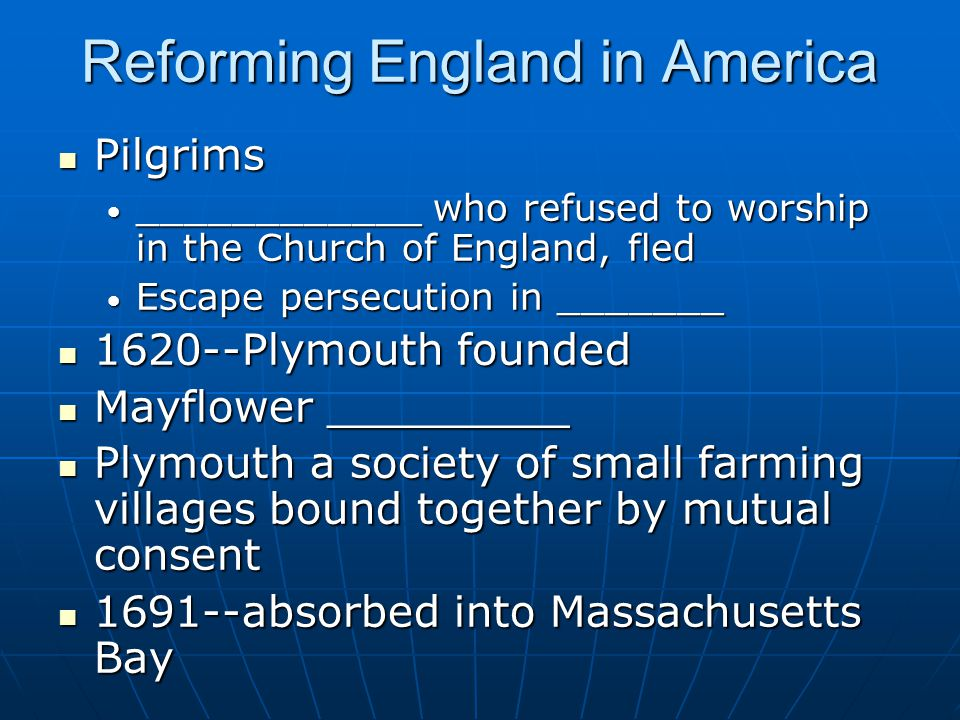 Reforming England in America Pilgrims Pilgrims ____________ who refused to worship in the Church of England, fled ____________ who refused to worship in the Church of England, fled Escape persecution in _______ Escape persecution in _______ 1620--Plymouth founded 1620--Plymouth founded Mayflower _________ Mayflower _________ Plymouth a society of small farming villages bound together by mutual consent Plymouth a society of small farming villages bound together by mutual consent 1691--absorbed into Massachusetts Bay 1691--absorbed into Massachusetts Bay
