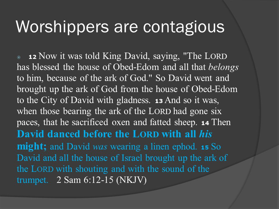 Worshippers are contagious  12 Now it was told King David, saying, The L ORD has blessed the house of Obed-Edom and all that belongs to him, because of the ark of God. So David went and brought up the ark of God from the house of Obed-Edom to the City of David with gladness.