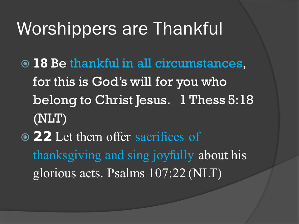 Worshippers are Thankful  18 Be thankful in all circumstances, for this is God's will for you who belong to Christ Jesus.