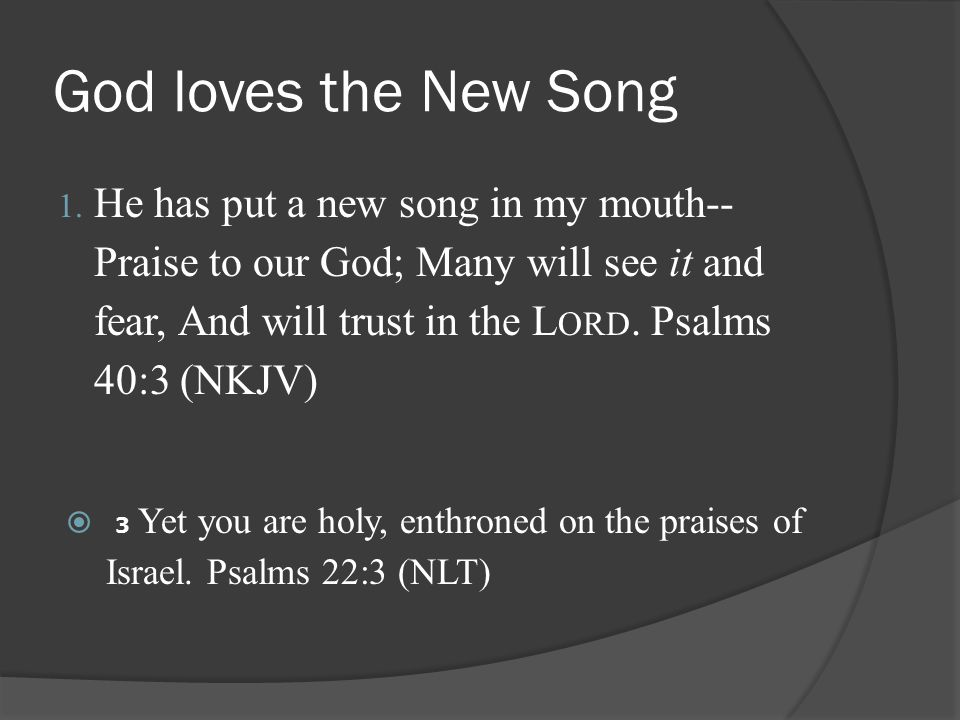God loves the New Song 1. He has put a new song in my mouth-- Praise to our God; Many will see it and fear, And will trust in the L ORD. Psalms 40:3 (