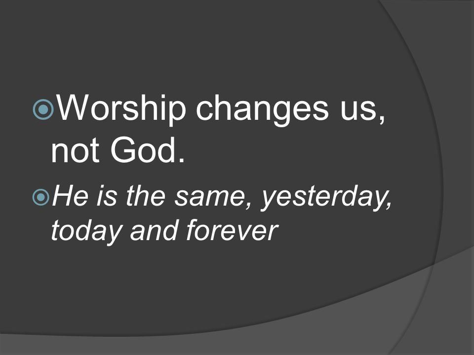 Worship changes us, not God.  He is the same, yesterday, today and forever
