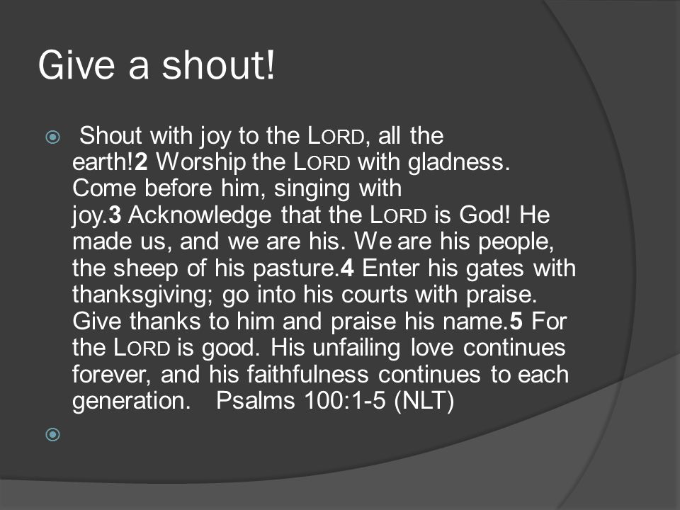 Give a shout.  Shout with joy to the L ORD, all the earth!2 Worship the L ORD with gladness.