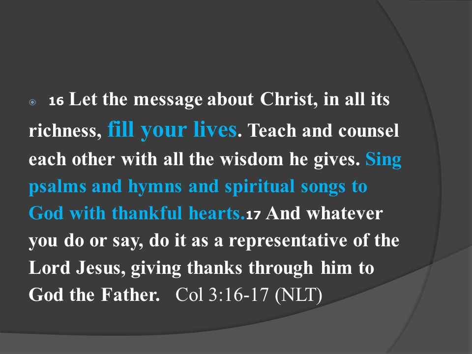  16 Let the message about Christ, in all its richness, fill your lives.
