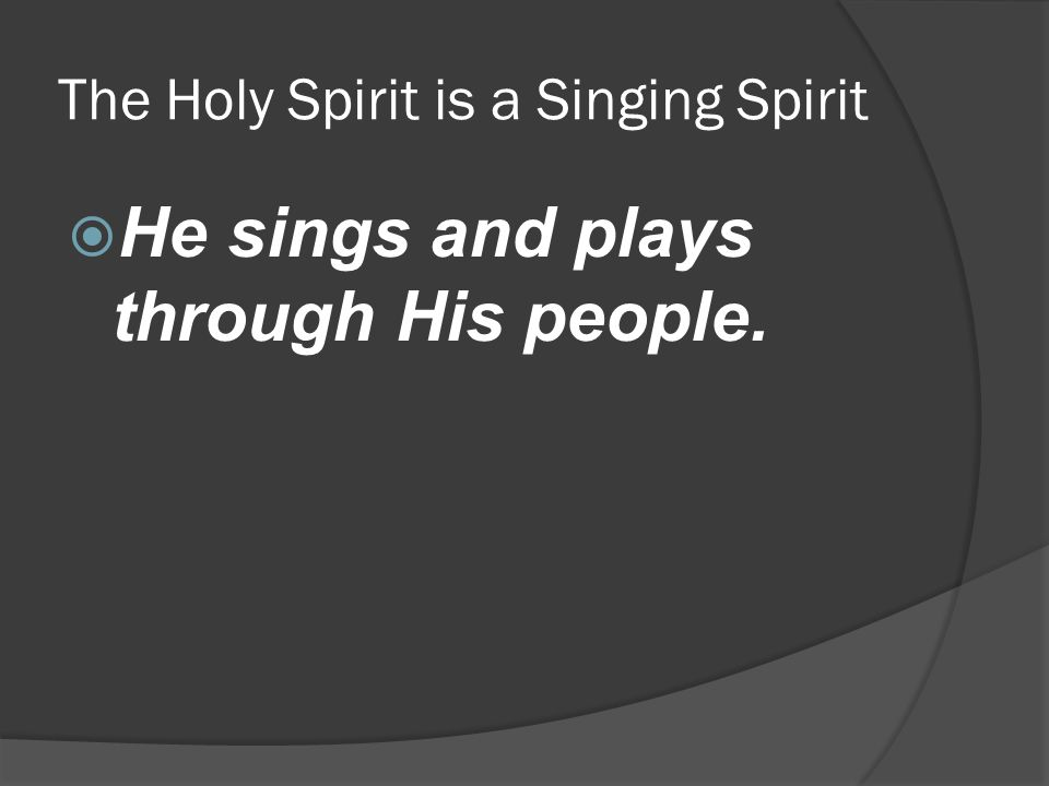 The Holy Spirit is a Singing Spirit  He sings and plays through His people.