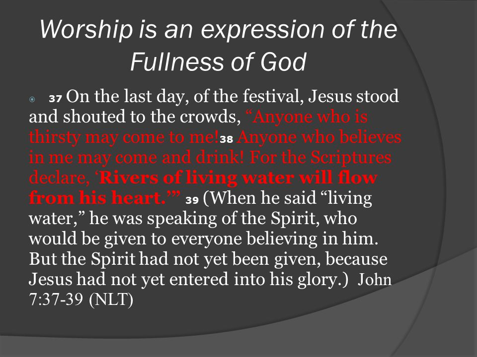 Worship is an expression of the Fullness of God  37 On the last day, of the festival, Jesus stood and shouted to the crowds, Anyone who is thirsty may come to me.