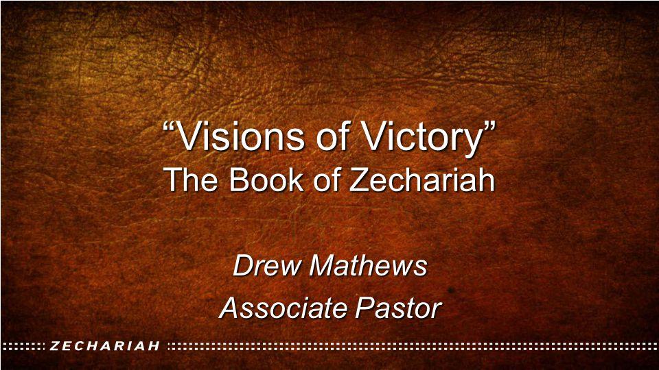 """Visions of Victory"" The Book of Zechariah Drew Mathews Associate Pastor"