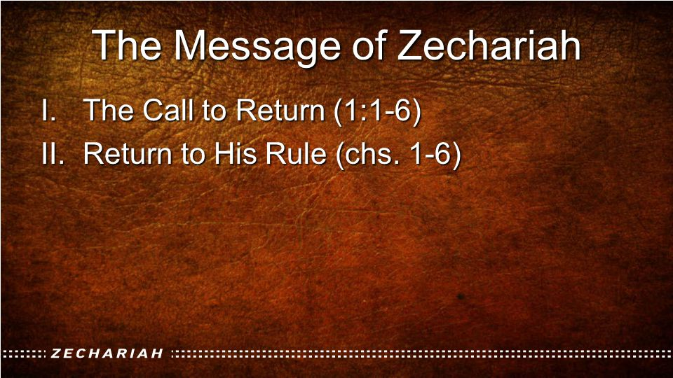 The Message of Zechariah I.The Call to Return (1:1-6) II.Return to His Rule (chs. 1-6)
