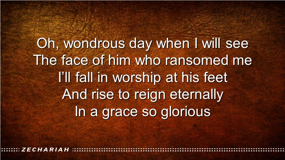 Oh, wondrous day when I will see The face of him who ransomed me I'll fall in worship at his feet And rise to reign eternally In a grace so glorious