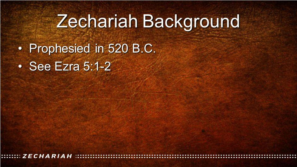 Zechariah Background Prophesied in 520 B.C.Prophesied in 520 B.C. See Ezra 5:1-2See Ezra 5:1-2