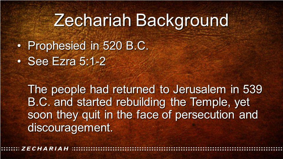Zechariah Background Prophesied in 520 B.C.Prophesied in 520 B.C. See Ezra 5:1-2See Ezra 5:1-2 The people had returned to Jerusalem in 539 B.C. and st
