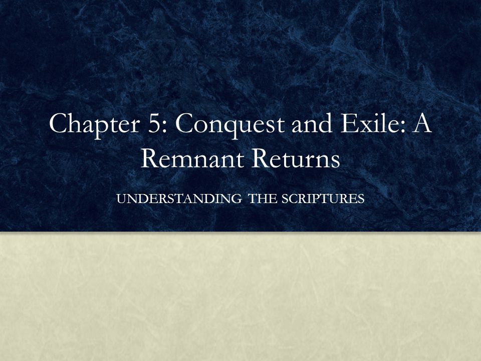 Chapter 5: Conquest and Exile: A Remnant Returns UNDERSTANDING THE SCRIPTURES