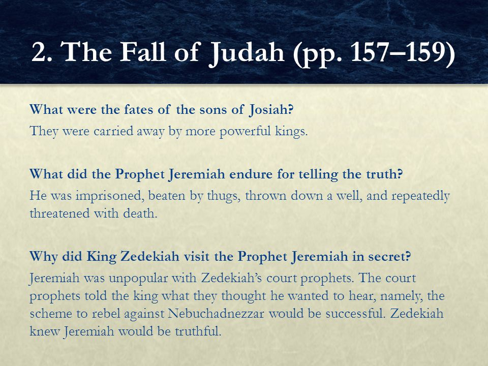 What were the fates of the sons of Josiah? They were carried away by more powerful kings. What did the Prophet Jeremiah endure for telling the truth?