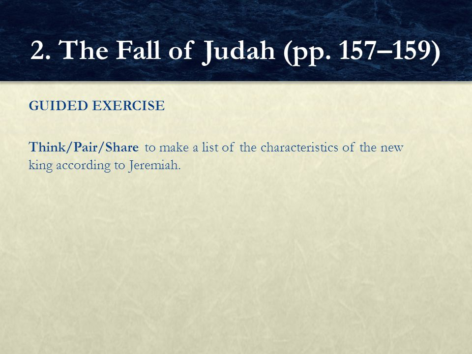 GUIDED EXERCISE Think/Pair/Share to make a list of the characteristics of the new king according to Jeremiah. 2. The Fall of Judah (pp. 157–159)