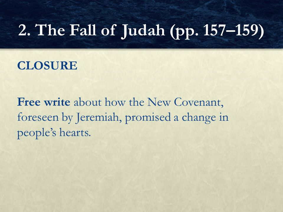 CLOSURE Free write about how the New Covenant, foreseen by Jeremiah, promised a change in people's hearts. 2. The Fall of Judah (pp. 157–159)