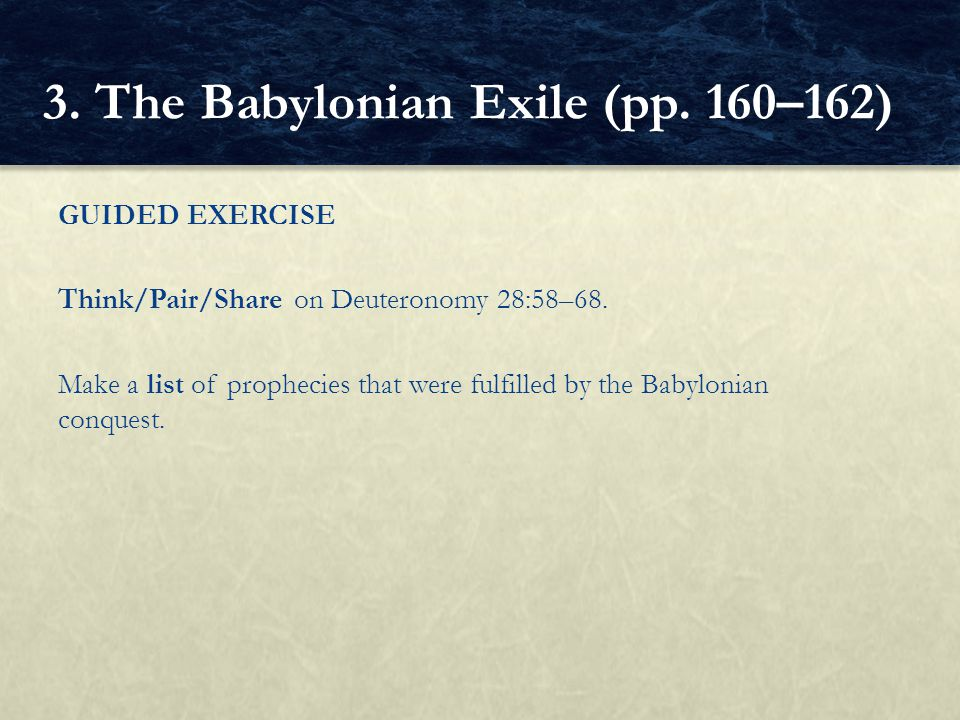 GUIDED EXERCISE Think/Pair/Share on Deuteronomy 28:58–68. Make a list of prophecies that were fulfilled by the Babylonian conquest. 3. The Babylonian