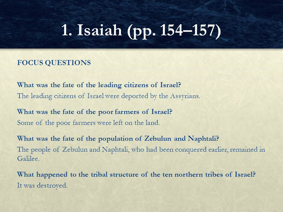 FOCUS QUESTIONS What was the fate of the leading citizens of Israel? The leading citizens of Israel were deported by the Assyrians. What was the fate