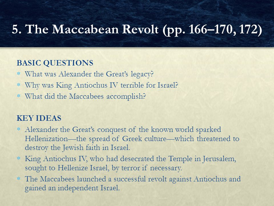 BASIC QUESTIONS  What was Alexander the Great's legacy?  Why was King Antiochus IV terrible for Israel?  What did the Maccabees accomplish? KEY IDE