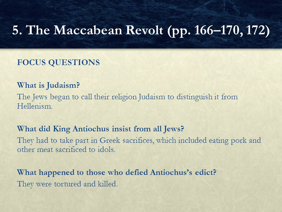 FOCUS QUESTIONS What is Judaism? The Jews began to call their religion Judaism to distinguish it from Hellenism. What did King Antiochus insist from a