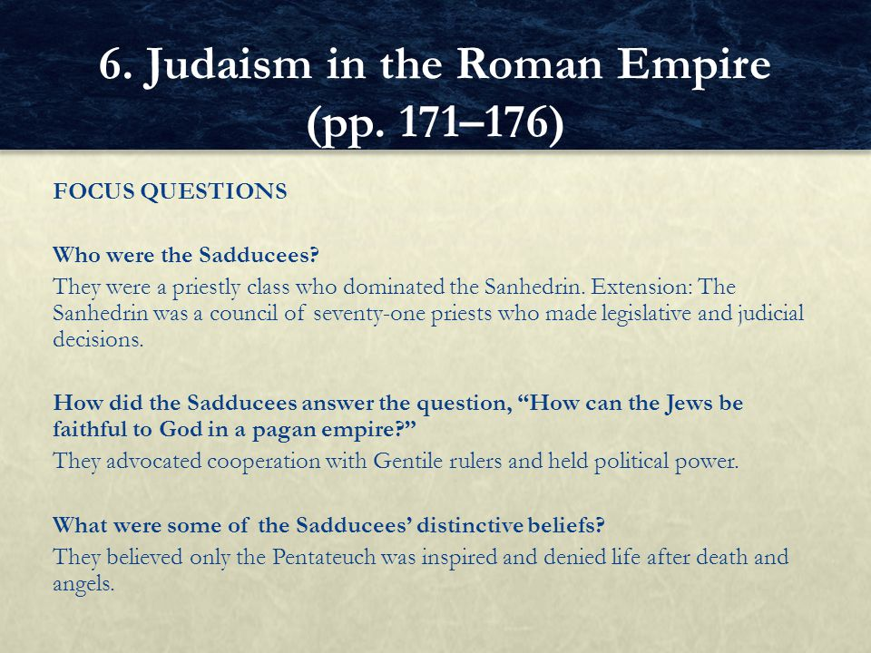 FOCUS QUESTIONS Who were the Sadducees? They were a priestly class who dominated the Sanhedrin. Extension: The Sanhedrin was a council of seventy-one