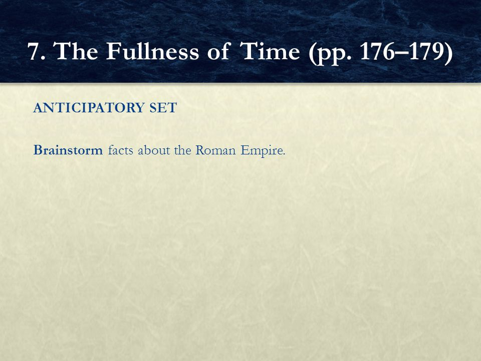 ANTICIPATORY SET Brainstorm facts about the Roman Empire. 7. The Fullness of Time (pp. 176–179)