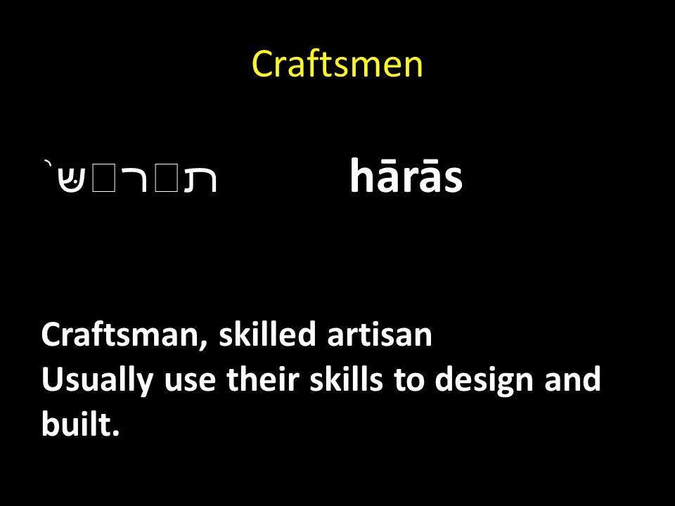 Craftsmen ﬨﬧ שּ ֨ hārās Craftsman, skilled artisan Usually use their skills to design and built.