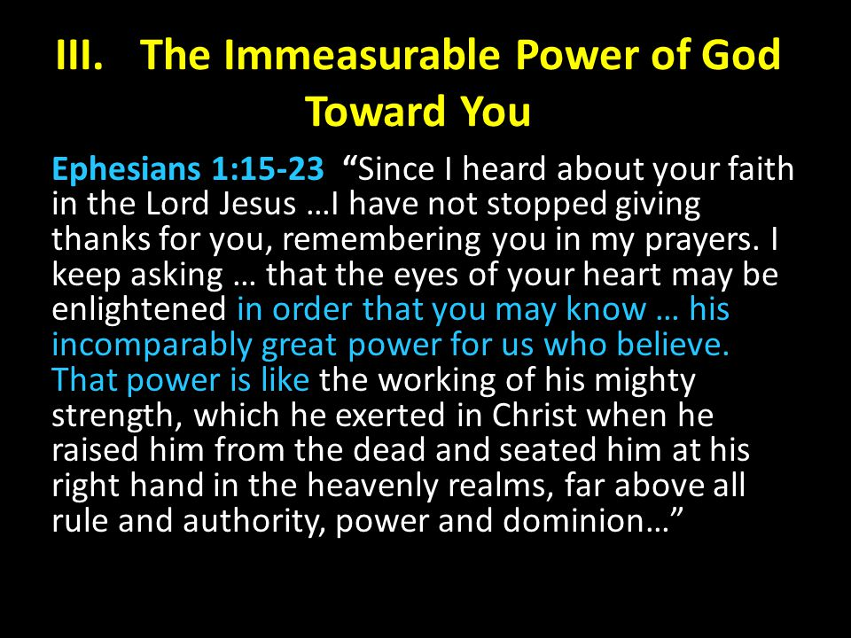 III.The Immeasurable Power of God Toward You Ephesians 1:15-23 Since I heard about your faith in the Lord Jesus …I have not stopped giving thanks for you, remembering you in my prayers.