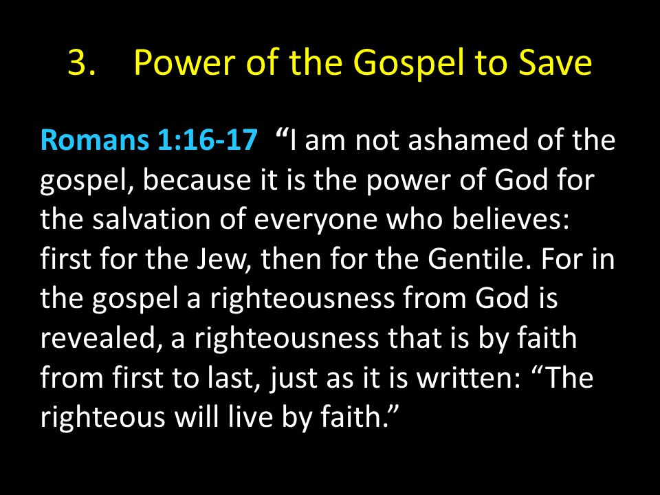 3.Power of the Gospel to Save Romans 1:16-17 I am not ashamed of the gospel, because it is the power of God for the salvation of everyone who believes: first for the Jew, then for the Gentile.