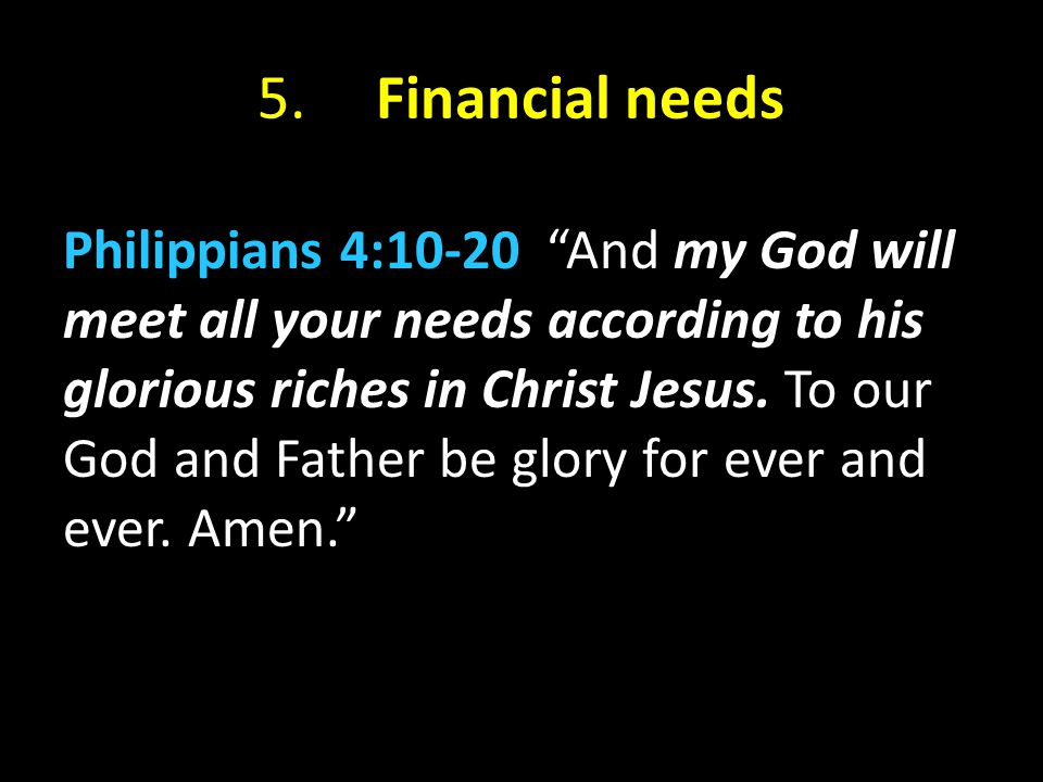 """5. Financial needs Philippians 4:10-20 """"And my God will meet all your needs according to his glorious riches in Christ Jesus. To our God and Father be"""