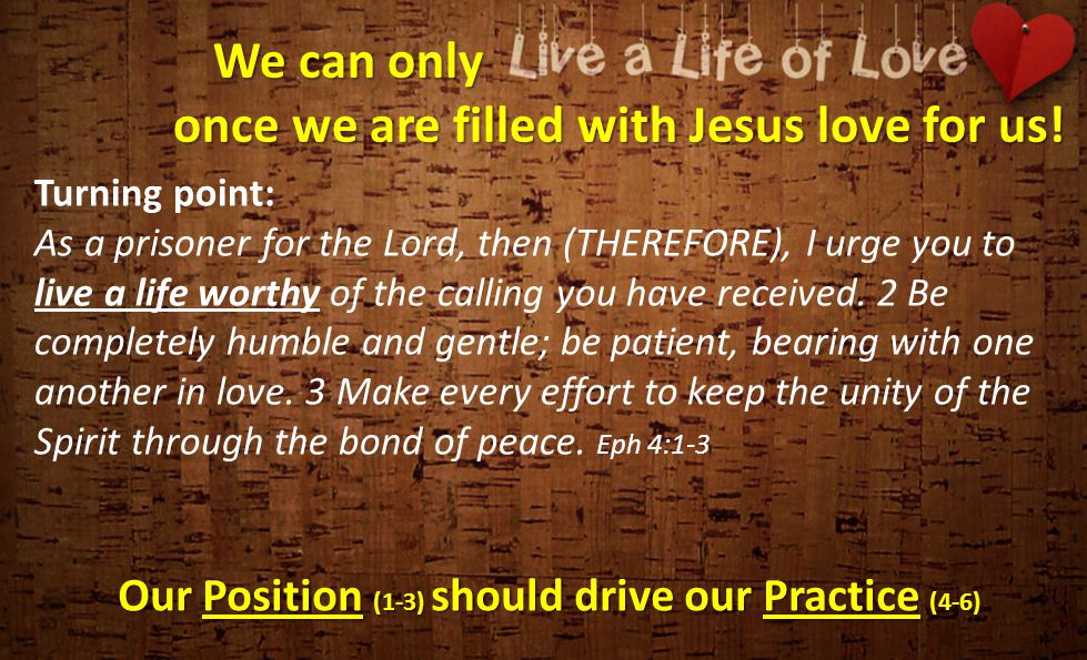 We can only once we are filled with Jesus love for us! Our Position (1-3) should drive our Practice (4-6) Turning point: As a prisoner for the Lord, t
