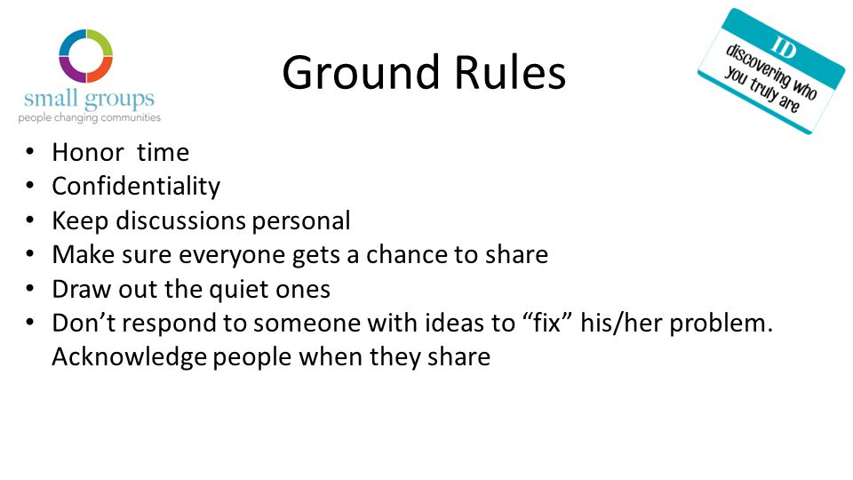 Ground Rules Honor time Confidentiality Keep discussions personal Make sure everyone gets a chance to share Draw out the quiet ones Don't respond to someone with ideas to fix his/her problem.
