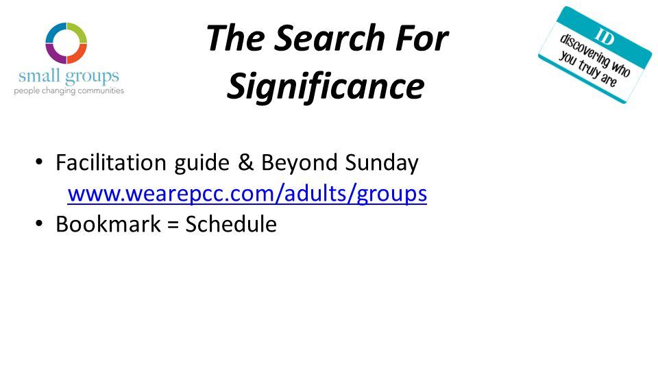 The Search For Significance Facilitation guide & Beyond Sunday www.wearepcc.com/adults/groups Bookmark = Schedule