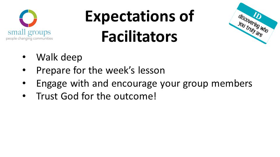 Expectations of Facilitators Walk deep Prepare for the week's lesson Engage with and encourage your group members Trust God for the outcome!