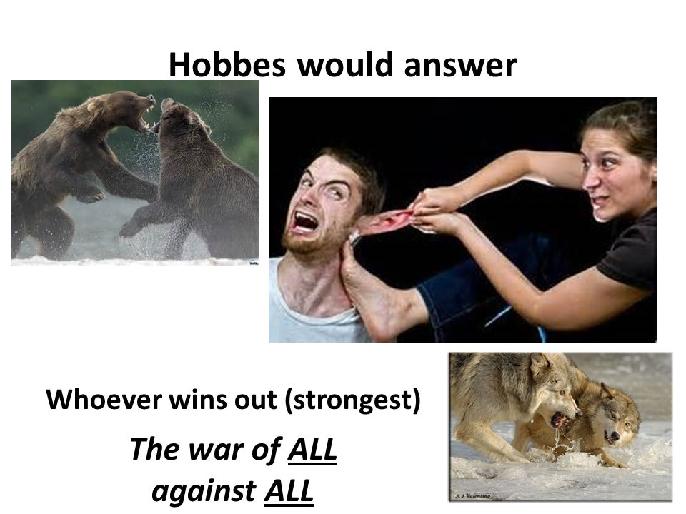 Hobbes would answer Whoever wins out (strongest) The war of ALL against ALL