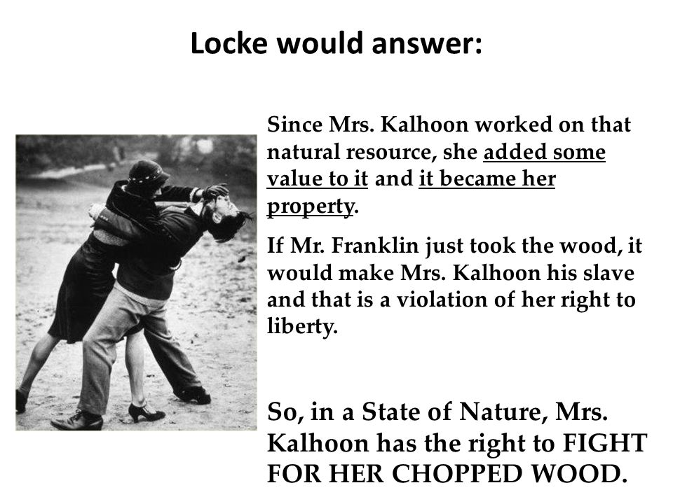 Locke would answer: Since Mrs. Kalhoon worked on that natural resource, she added some value to it and it became her property. If Mr. Franklin just to