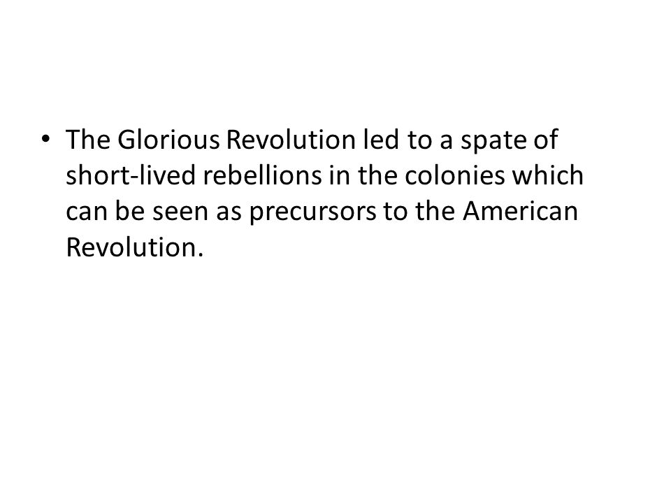 The Glorious Revolution led to a spate of short-lived rebellions in the colonies which can be seen as precursors to the American Revolution.