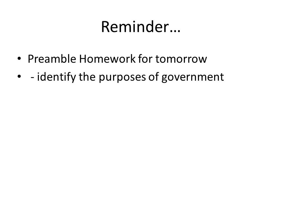 Reminder… Preamble Homework for tomorrow - identify the purposes of government