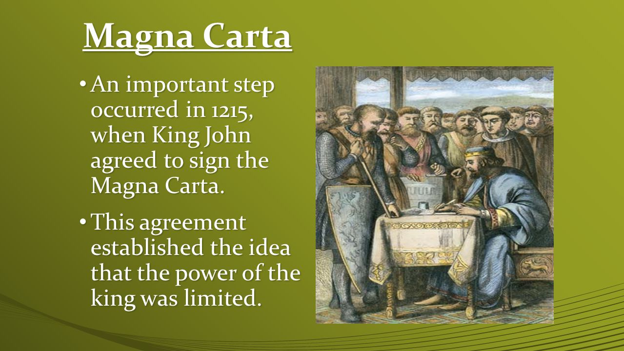 Magna Carta An important step occurred in 1215, when King John agreed to sign the Magna Carta.