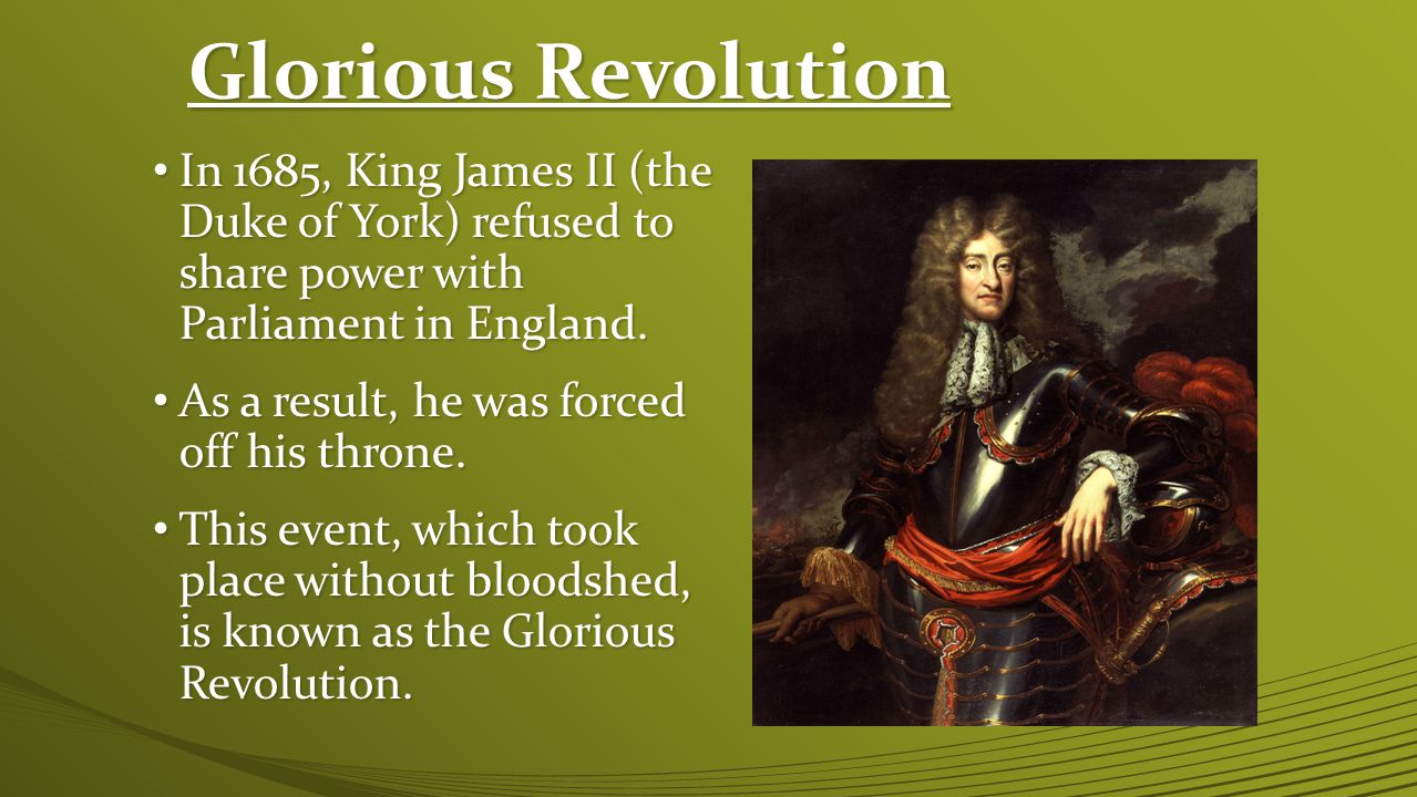 Glorious Revolution In 1685, King James II (the Duke of York) refused to share power with Parliament in England.