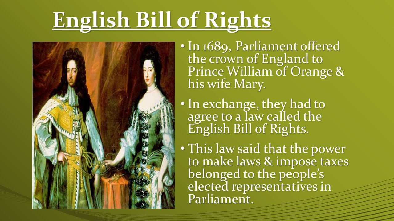 English Bill of Rights In 1689, Parliament offered the crown of England to Prince William of Orange & his wife Mary.