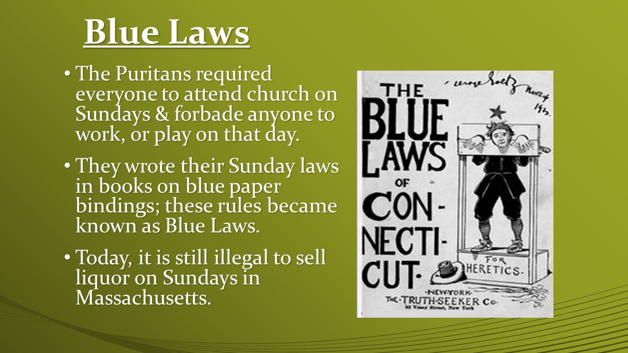 Blue Laws The Puritans required everyone to attend church on Sundays & forbade anyone to work, or play on that day.