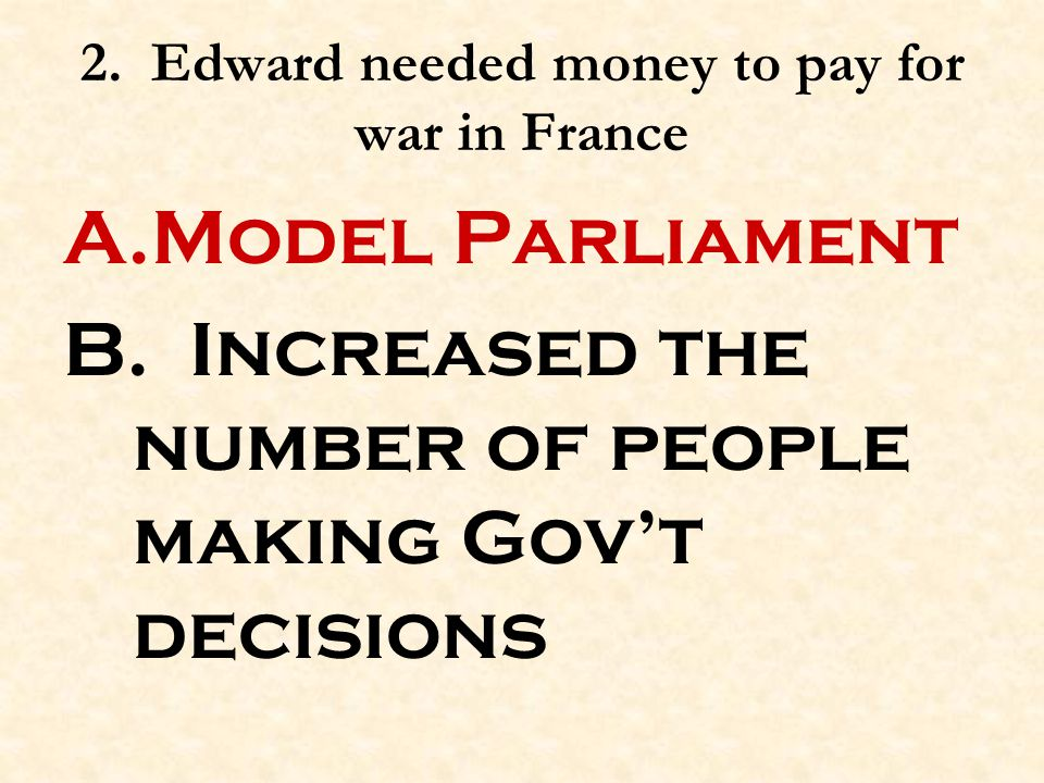 2. Edward needed money to pay for war in France A.Model Parliament B. Increased the number of people making Gov't decisions